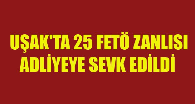 UŞAK'TA 25 FETÖ ZANLISI ADLİYEYE SEVK EDİLDİ
