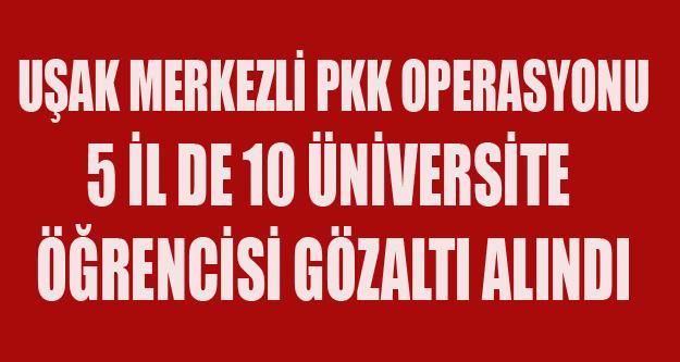 UŞAK MERKEZLİ PKK OPERASYONU 10 GÖZALTI