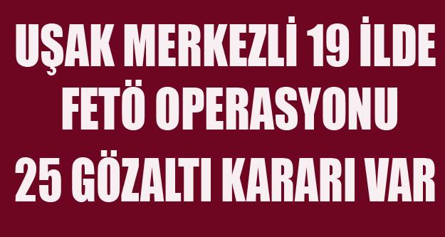UŞAK MERKEZLİ FETÖ OPERASYONU 25 GÖZALTI KARARI