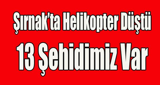 ŞIRNAK'TA HELİKOPTER DÜŞTÜ 13 ŞEHİDİMİZ VAR