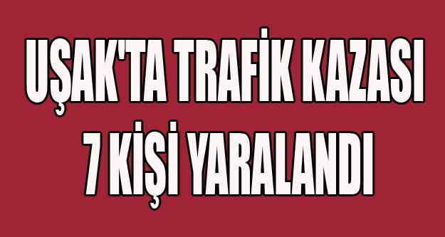 UŞAK'TA TRAFİK KAZASI 7 YARALI