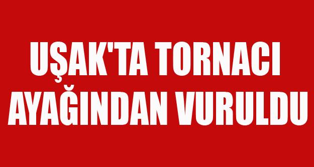 UŞAK'TA TORNACI AYAĞINDAN VURULDU