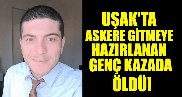 UŞAK'TA ASKERE GİTMEYE HAZIRLANAN GENÇ KAZADA ÖLDÜ!