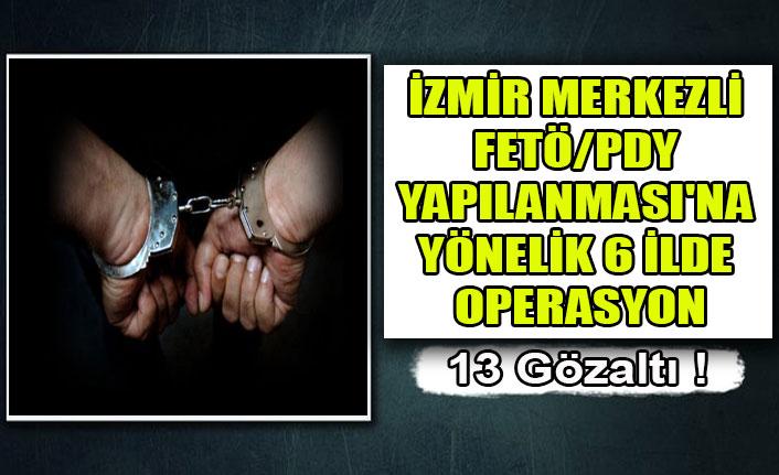 İZMİR MERKEZLİ FETÖ/PDY YAPILANMASI'NA YÖNELİK 6 İLDE OPERASYON