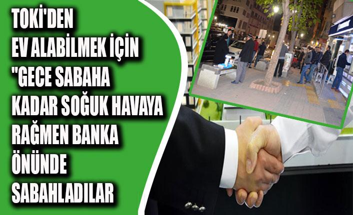 """TOKİ'DEN EV ALABİLMEK İÇİN""""GECE SABAHA KADAR SOĞUK HAVAYA RAĞMEN BANKA ÖNÜNDE SABAHLADILAR"""