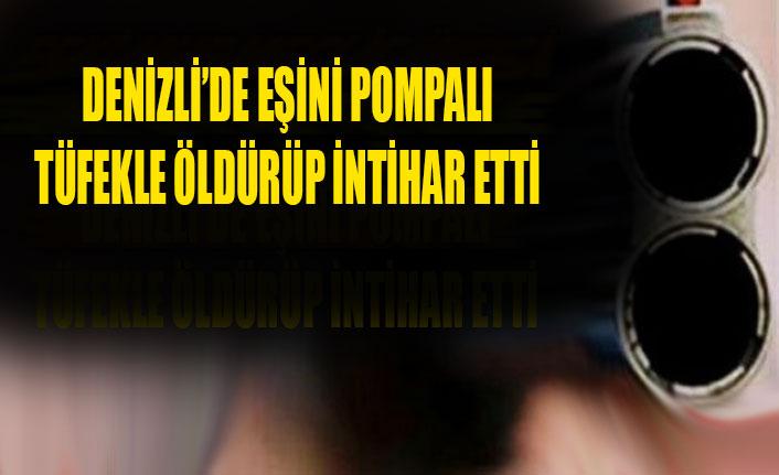 DENİZLİ'DE EŞİNİ POMPALI TÜFEKLE ÖLDÜRÜP İNTİHAR ETTİ