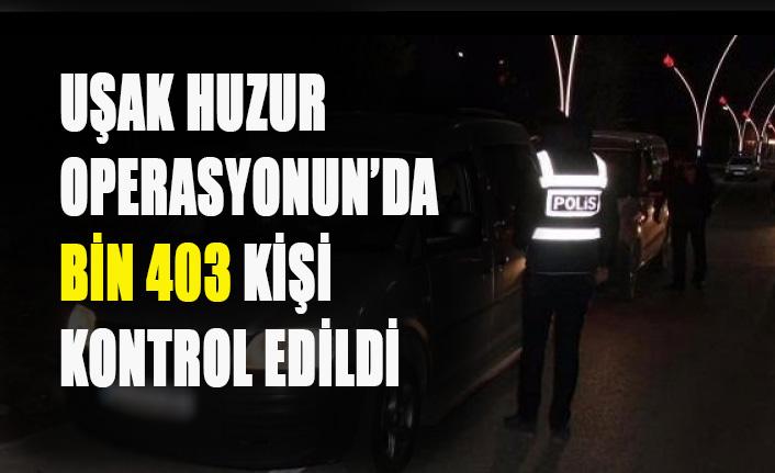 UŞAK'TA HUZUR OPERASYONUN'DA BİN 403 KİŞİ KONTROL EDİLDİ