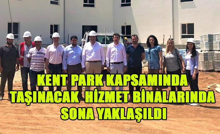 KENT PARK KAPSAMINDA TAŞINACAK HİZMET BİNALARINDA SONA YAKLAŞILDI