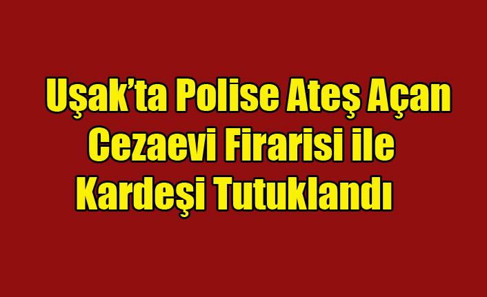 Polise ateş açan cezaevi firarisi ile kardeşi tutuklandı