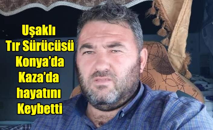 Uşaklı Tır Sürücüsü Konya'da Kaza da yaşamını Yitirdi