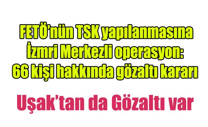 FETÖ'nün TSK yapılanmasına İzmir merkezli  operasyon: 66 kişi hakkında gözaltı kararı alındı