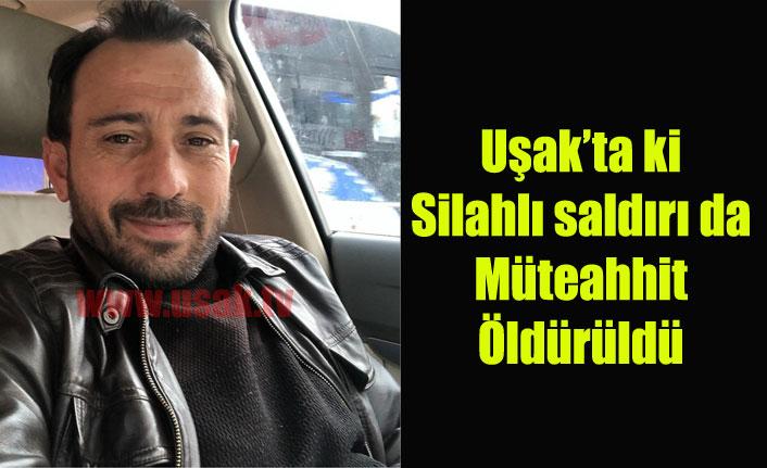 Uşak'ta Silahlı saldırıya uğrayan müteahhit hayatını kaybetti