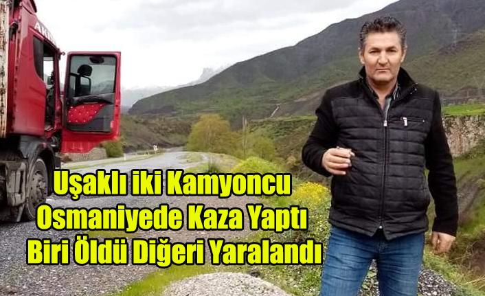 UŞAKLI İKİ KAMYONCU OSMANİYE'DE KAZA YAPTI BİRİ ÖLDÜ BİRİ YARALANDI