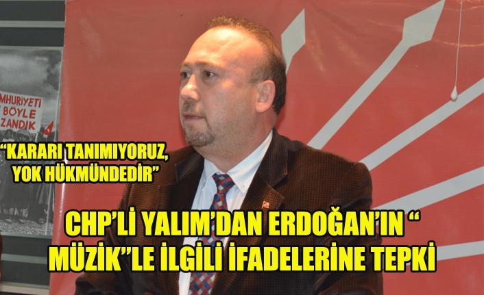 """CHP'Lİ YALIM'DAN ERDOĞAN'IN """"MÜZİK""""LE İLGİLİ İFADELERİNE TEPKİ"""