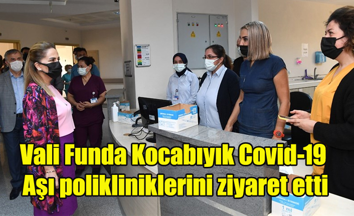 Vali Funda Kocabıyık Covid-19 Aşı polikliniklerini ziyaret etti