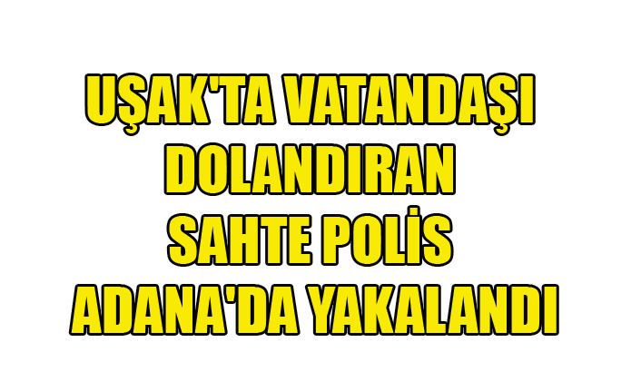 UŞAK'TA VATANDAŞI DOLANDIRAN SAHTE POLİS ADANA'DA YAKALANDI