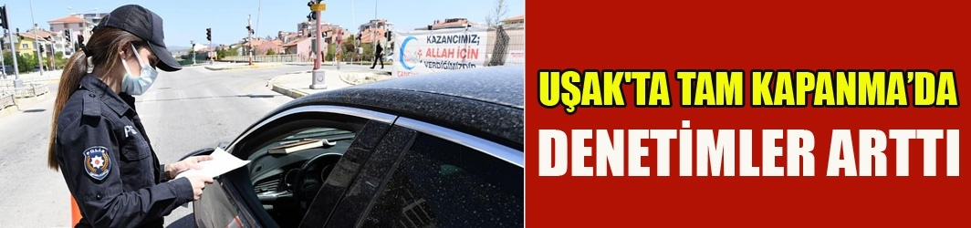 UŞAK'TA TAM KAPANMA NEDENİYLE DENETİMLER ARTTI