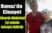 Banaz'da Emekli Gümrük Müdürünü Eşi Uykuda Baltayla Öldürdü