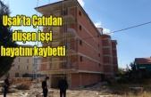 Uşak'ta Çatıdan düşen işçi hayatını kaybetti