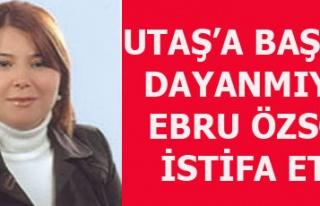 UTAŞ'TA EBRU ÖZSOY İSTİFA ETTİ