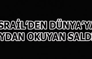 İSRAİL'DEN DÜNYA'YA MEYDAN OKUYAN SALDIRI