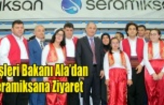 İÇ İŞLERİ BAKANI ALA'DAN SERAMİKSAN'A...