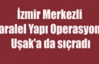 İZMİR'DE Kİ PARALEL YAPI OPERASYONU UŞAK'A...