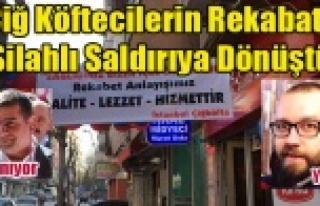 ÇİĞ KÖFTECİLERİN REKABETİ SİLAHLI SALDIRIYA...