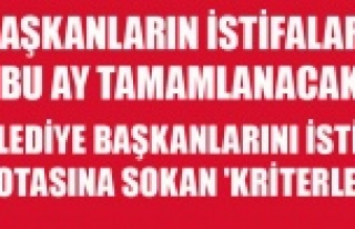 BELEDİYE BAŞKANLARINI İSTİFA POTASINA SOKAN 'KRİTERLER'