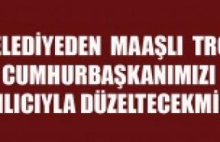 BELEDİYEDEN MAAŞLI TROL CUMHURBAŞKANIMIZI KILICIYLA...
