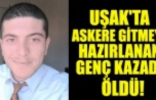UŞAK'TA ASKERE GİTMEYE HAZIRLANAN GENÇ KAZADA...