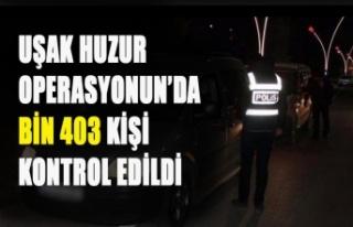 UŞAK'TA HUZUR OPERASYONUN'DA BİN 403 KİŞİ...