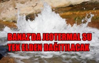 BANAZ'DA JEOTERMAL SU TEK ELDEN DAĞITILACAK