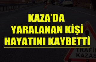 KAZA'DA YARALANAN KİŞİ HAYATINI KAYBETTİ
