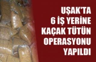 UŞAK'TA 6 İŞ YERİNE KAÇAK TÜTÜN OPERASYONU...