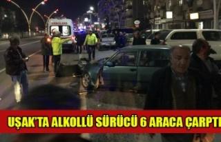 UŞAK'TA ALKOLLÜ SÜRÜCÜ 6 ARACA ÇARPTI