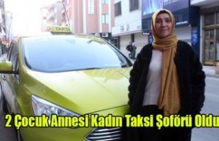 2 Çocuk Annesi Kadın Taksi Şoförü Oldu
