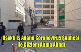 UŞAKLI İŞ ADAMI CORONOVİRÜS ŞÜPHESİ İLE GÖZLEM...