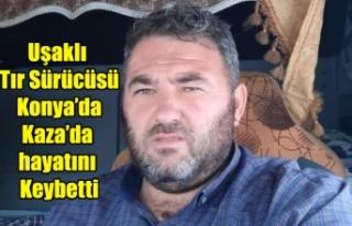Uşaklı Tır Sürücüsü Konya'da Kaza da yaşamını...