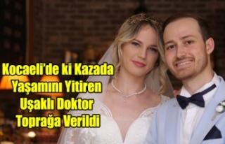 KAZA'DA YAŞAMINI YİTİREN UŞAKLI DOKTOR TOPRAĞA...