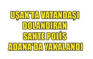UŞAK'TA VATANDAŞI DOLANDIRAN SAHTE POLİS ADANA'DA...