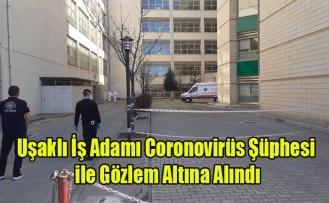 UŞAKLI İŞ ADAMI CORONOVİRÜS ŞÜPHESİ İLE GÖZLEM ALTINA ALINDI