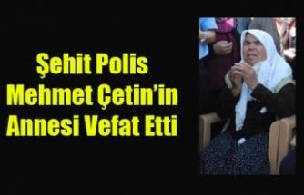 ŞEHİT POLİS MEHMET ÇETİN'İN ANNESİ YAŞAMINI YİTİRDİ