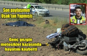 Son Paylaşımını Uşak'tan yapan Genç Gezgin motor kazasında hayatını kaybetti