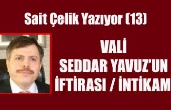 SAİT ÇELİK YAZIYOR: VALİ SEDDAR YAVUZ'UN İFTİRASI / İNTİKAMI