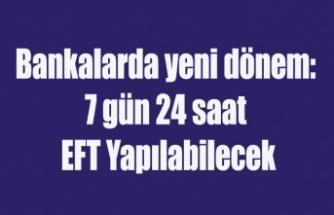 Bankalarda yeni dönem: 7 gün 24 saat EFT Yapılabilecek