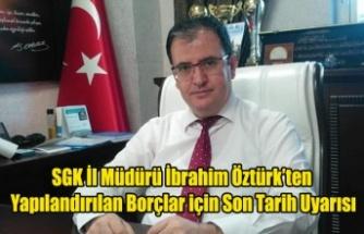 SGK İl Müdürü İbrahim Öztürk'ten Yapılandırılan Borçlar İçin Son Tarih Uyarısı