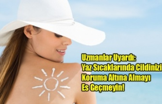Uzmanlar Uyardı: Yaz Sıcaklarında Cildinizi Koruma Altına Almayı Es Geçmeyin!