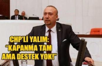 """CHP'Lİ YALIM: """"KAPANMA TAM AMA DESTEK YOK!"""""""