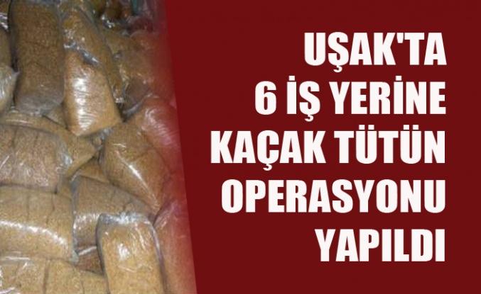 UŞAK'TA 6 İŞ YERİNE KAÇAK TÜTÜN OPERASYONU YAPILDI